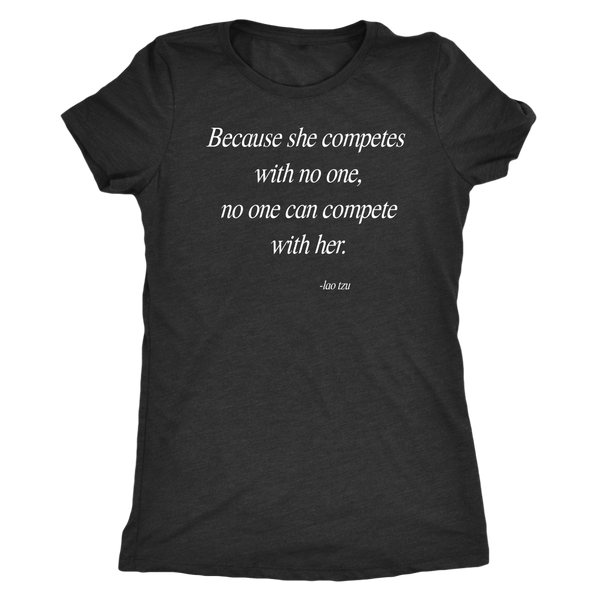 Because she competes with no one, no one can compete with her. -lao tzu Women's Triblend or Ringspun Tshirt