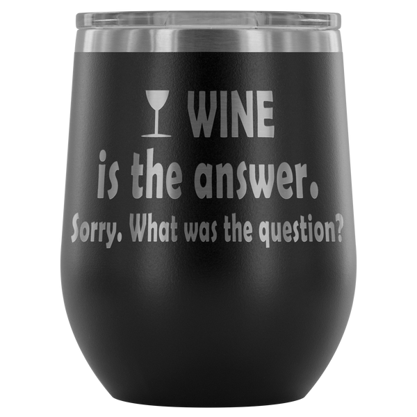 Wine is the answer. Sorry. What was the question? Wine Tumbler