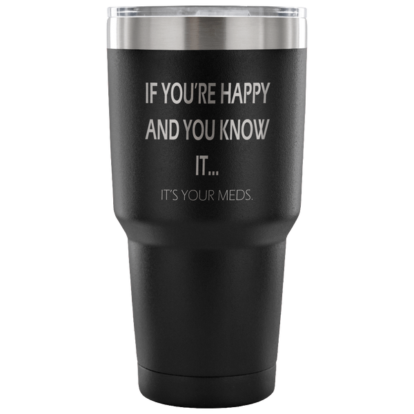 If you're happy and you know it, it's your meds. 30oz Tumbler