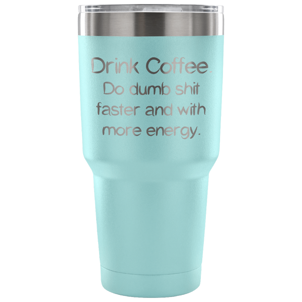 Drink Coffee. Do dumb shit faster and with more energy. 30oz Tumbler