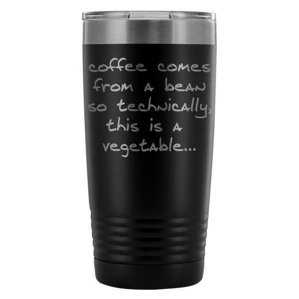 Coffee comes from a bean, so technically this is a vegetable. 20oz Tumbler