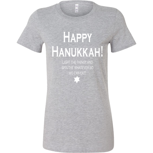 Happy Hanukkah! Light The Thingy And Spin The Whatever So We Can Eat. Women's Tshirt