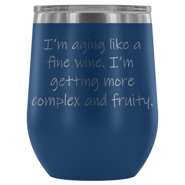 I'm aging like a fine wine. I'm  getting more complex and fruity. Wine Tumbler
