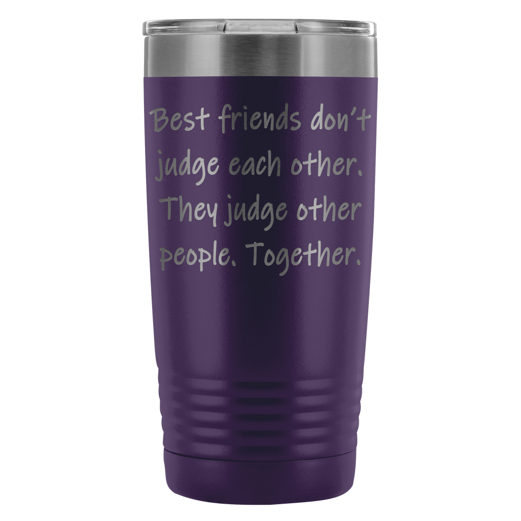 Best friends don't judge each other. They judge other people. Together. 20oz Tumbler