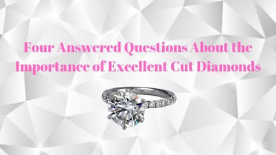 Four Answered Questions About the Importance of Excellent Cut Diamonds