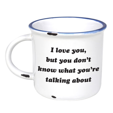I Love You But You Don't Know What You're Talking About - Ceramic Camping Mug with Light Distressed Look