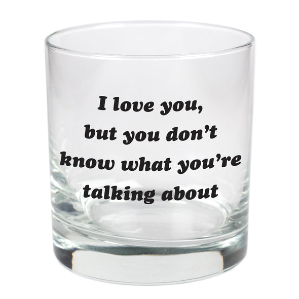 I Love You But You Don't Know What You're Talking About  - 11 oz Stylized Rocks Glass