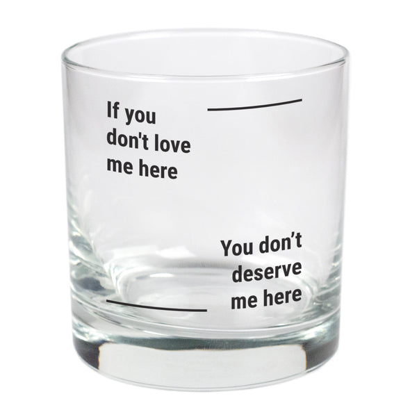 If You Don't Love Me Here, You Don't Deserve Me Here   - 11 oz Stylized Rocks Glass