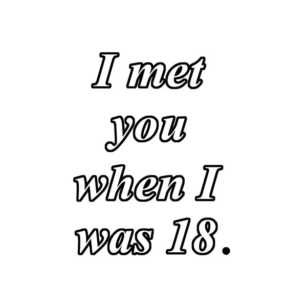I MET YOU WHEN I WAS 18 TEE