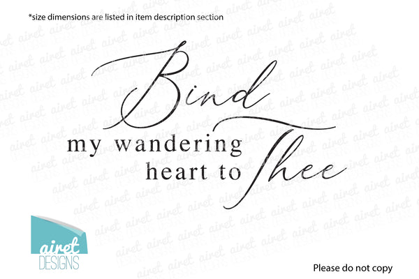 Bind my wandering heart to thee - Vinyl Decal Come Thou Fount Song lyric Hymn Religious Christian Wall Art Decor Sticker home sign sticker