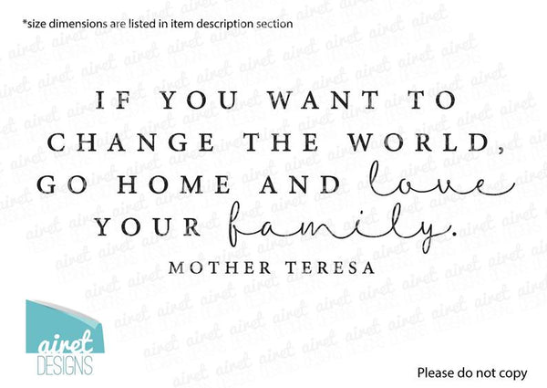 If You Want to Change the World, Go Home and Love Your Family - Mother Teresa Quote - Vinyl Decal Wall Art Home Decor Sticker v1a