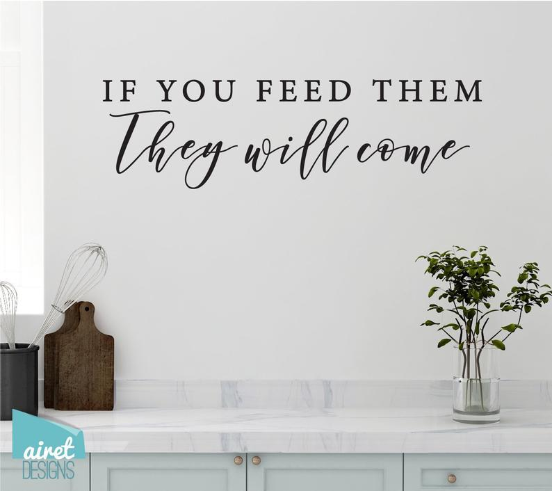 If You Feed Them, They Will Come - Vinyl Decal Wall Art Decor Sticker - Funny Fun Kitchen Family Kids Children Boys Boy Mom Sign Lettering v4