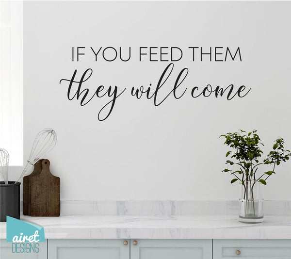 If You Feed Them, They Will Come - Vinyl Decal Wall Art Decor Sticker - Funny Fun Kitchen Family Kids Children Boys Boy Mom Sign Lettering v3