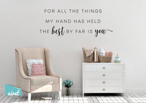 For All The Things My Hand Has Held, The Best By Far Is You - Vinyl Decal Wall Art Home Decor Sticker - Nursery Baby Infant Children Bedroom v4