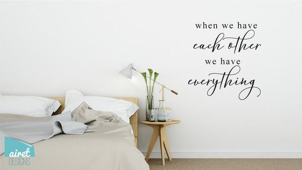 When We Have Each Other We Have Everything - Vinyl Decal Wall Decor Sticker Family Wedding Couple Home Sign Sticker v2
