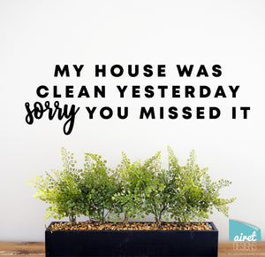 My House Was Clean Yesterday Sorry You Missed It - Vinyl Decal Busy Home Life Funny Decor Sticker Home Sign