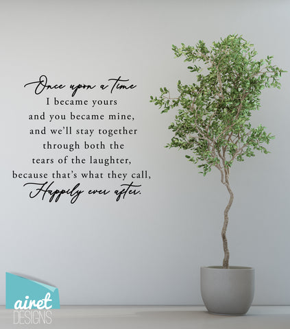 Once Upon a Time I Became Yours & You Became Mine, and We'll Stay Together Through Both the Tears of Laughter, Because That's What They Call Happily Ever After - Vinyl Decal Wall Decor Sticker Sign v2