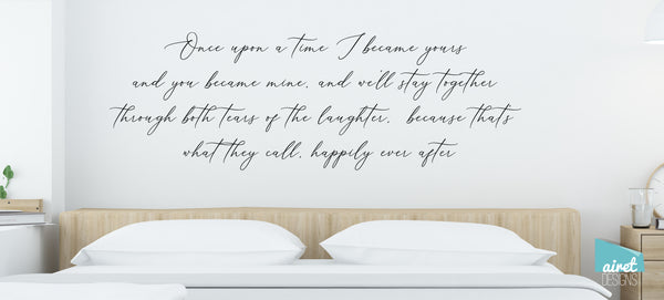 Once Upon a Time I Became Yours & You Became Mine, and We'll Stay Together Through Both the Tears of Laughter, Because That's What They Call Happily Ever After - Vinyl Decal Wall Decor Sticker Sign v3