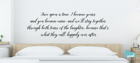 Once Upon a Time I Became Yours & You Became Mine, and We'll Stay Together Through Both the Tears of Laughter, Because That's What They Call Happily Ever After - Vinyl Decal Wall Decor Sticker Sign v4