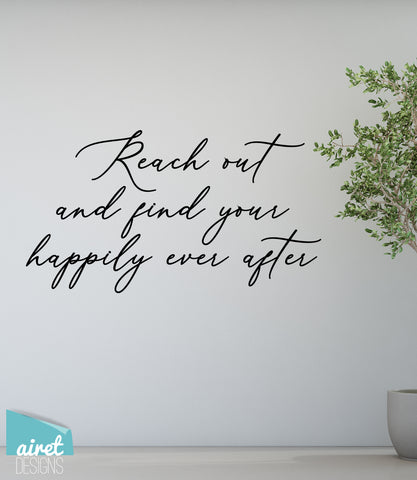 Reach Out and Find Your Happily Ever After - Vinyl Decal Family Inspirational Wall Decor Sticker Sign