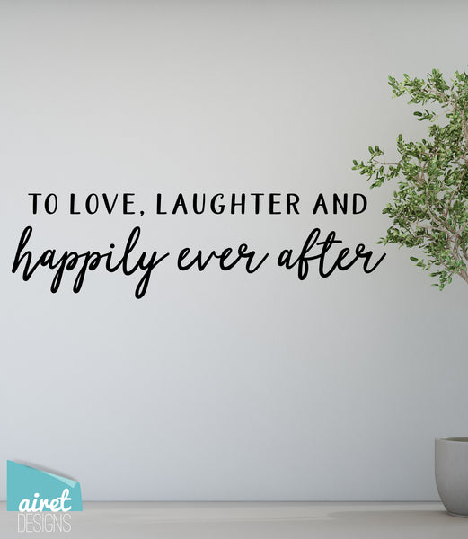 To Love, Laughter and Happily Ever After - Vinyl Decal Wedding Couples Family Wall Decor Sticker Sign
