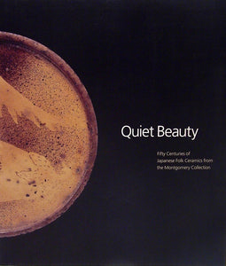 Quiet Beauty: Fifty Centuries of Japanese Folk Ceramics from The Montgomery Collection by Robert Moes and Rupert Faulkner