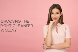 How important it is to choose right cleanser wisely?