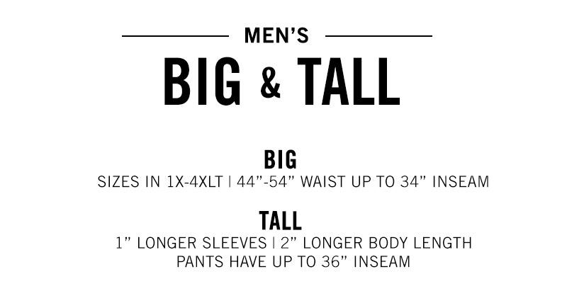 MEN'S BIG & TALL - BIG: Sizes in 1X-4XLT - 44 inch. - 55 inch - Waist Up to 34 Inches Inseam - TALL 1 Inch Longer Sleeve - 2 Inch Longer Body Length Pants have up to 26 inches inseam.