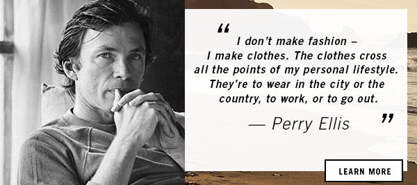 I don't make fashion - I make clothres. The clothes cross all the points of my personal lifestyle. They're to wear in the city or the country, to work, or to go out. - PERRY ELLIS