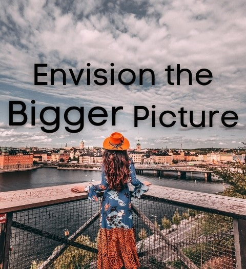 Envision and think of the big picture