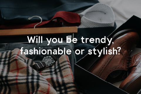 will you be trendy, fashionable or stylish?
