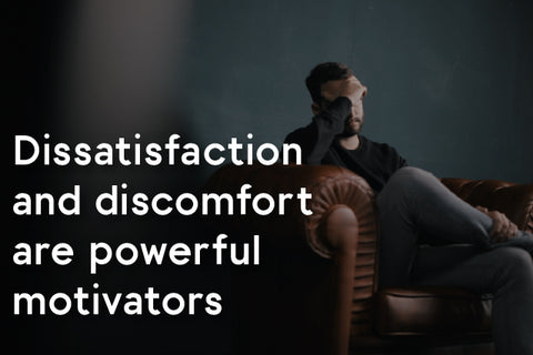 dissatisfaction and discomfort- powerful motivators