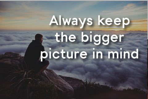 keep the bigger picture in mind