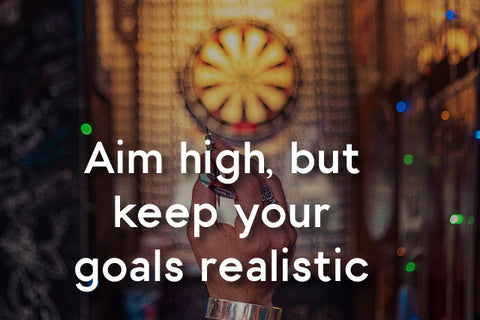 aim high, but your goals realistic