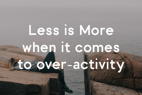 less is more when it comes to over-activity