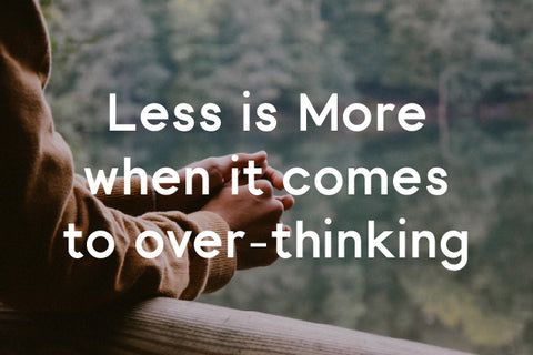 less is more when it comes to over-thinking