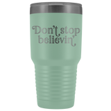 Don't stop believin' 30-ounce vacuum tumbler cup for big, cold drinks - in 12 colors