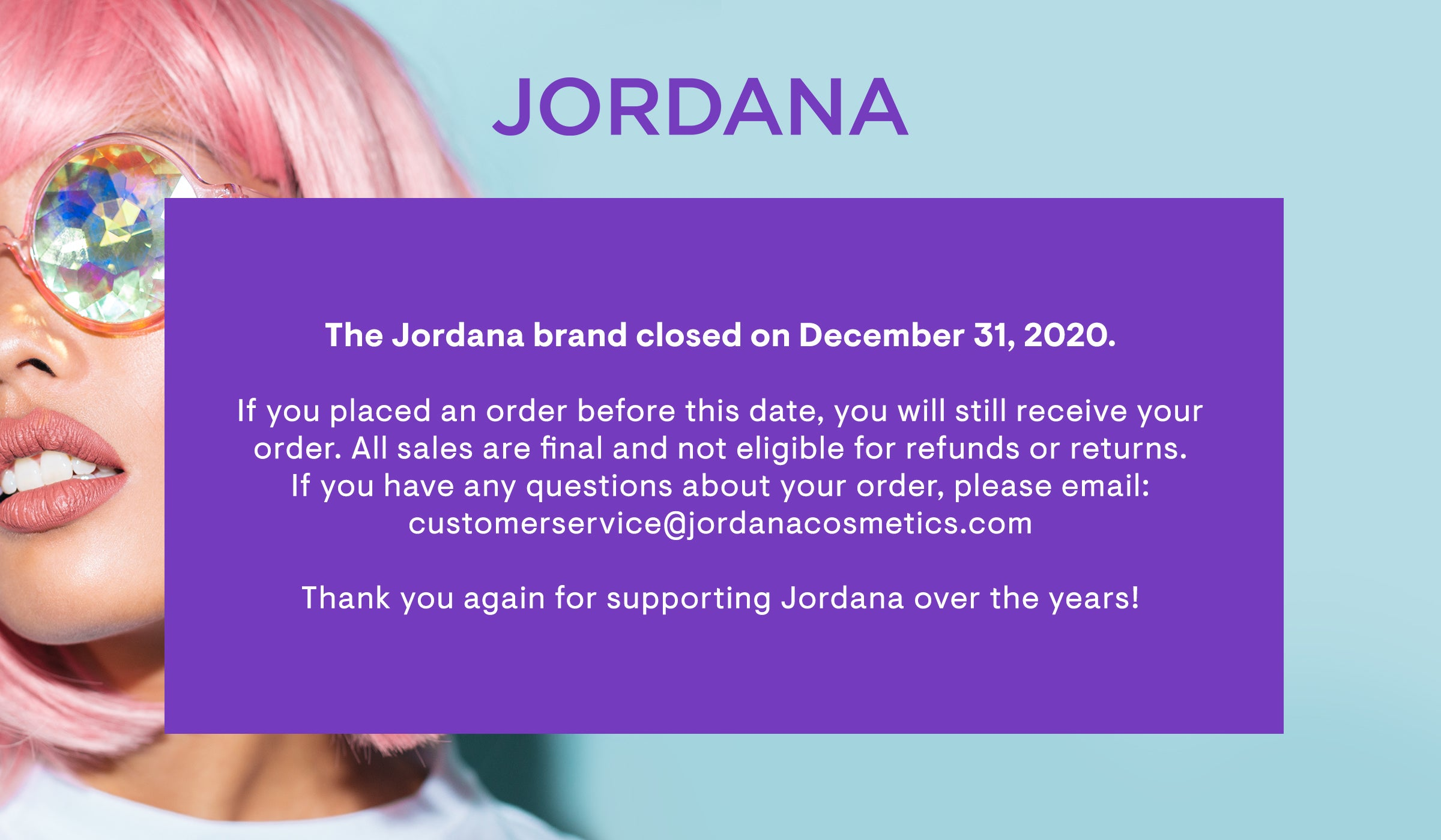 The Jordana brand closed on December 31, 2020. If you placed an order before this date, you will still receive your order. All sales are final and not eligble for refunds or returns. If you have any questions, please click this image to email support. Thank you again for supporting Jordana over the years!