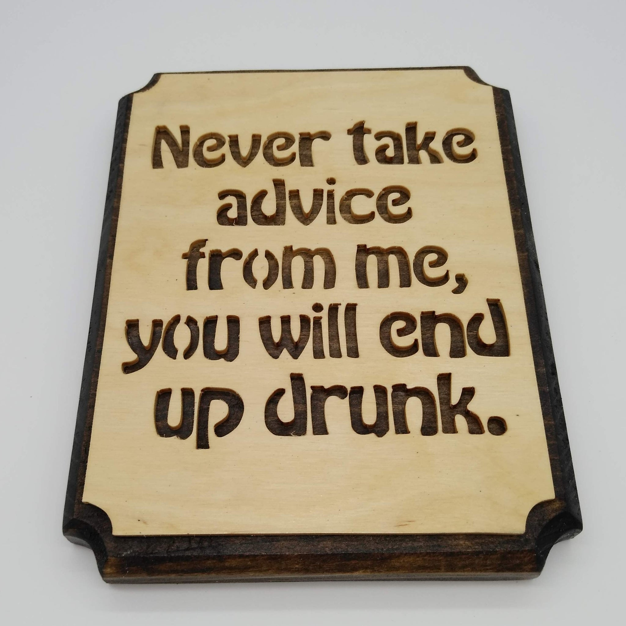 Never Take Advice From Me You Will End Up Drunk
