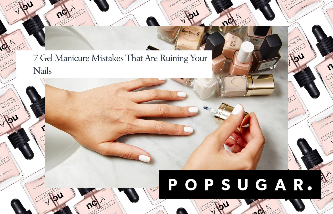 POPSUGAR: 7 Gel Manicure Mistakes That Are Ruining Your Nails