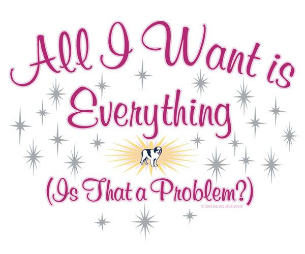 All I Want Is Everything T-Shirt