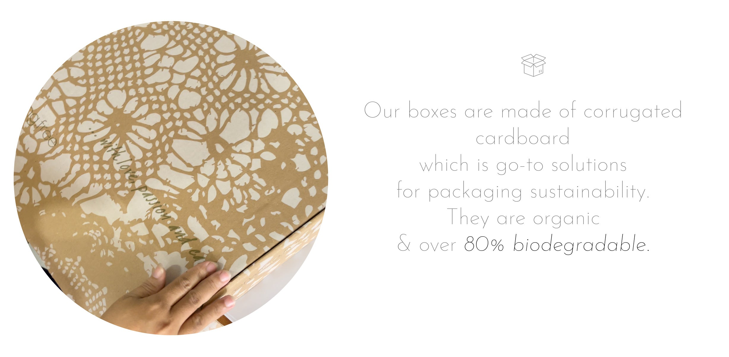 Our boxes are crafted from corrugated cardboard which is go-to solutions for packaging sustainability. They are organic and over  80% biodegradable.