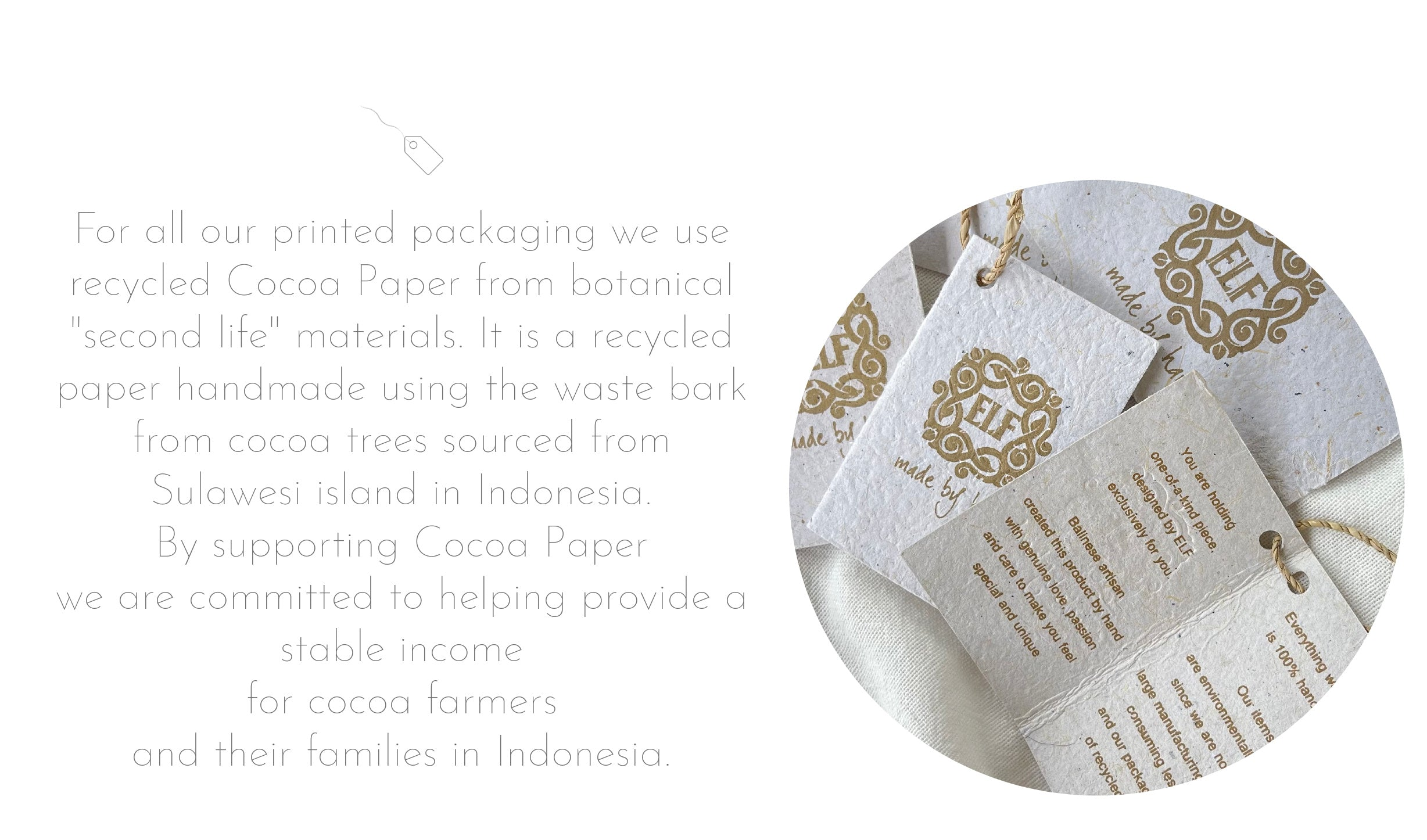 """For all our printed packaging we use recycled Cocoa Paper from botanical """"second life"""" materials. It is a recycled paper handmade using the waste bark from cocoa trees sourced from Sulawesi island in Indonesia. By supporting Cocoa Paper we are committed to helping provide a stable income for cocoa farmers and their families in Indonesia."""