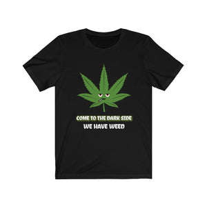 Come To The Dark Side We Have Weed- Unisex Jersey Short Sleeve Tee