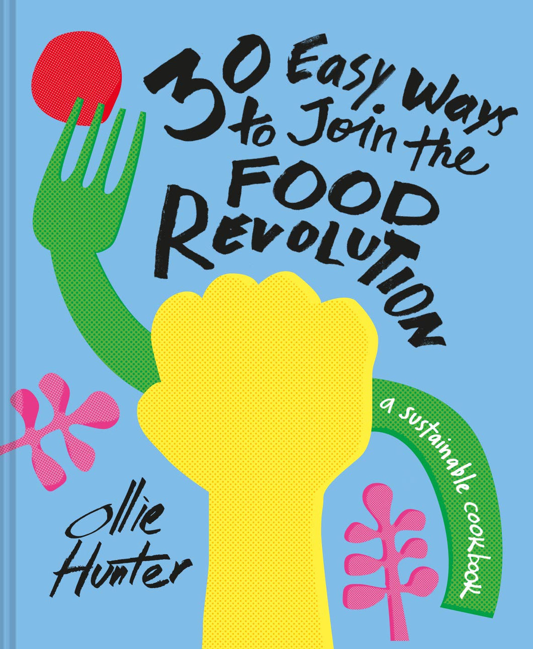 30 Easy Ways to Join the Food Revolution: A Sustainable Cookbook