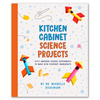 Kitchen Cabinet Science Projects: 50 Experiments, Everyday Ingredients