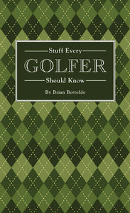 Stuff Every Golfer Should Know by Brian Bertoldo