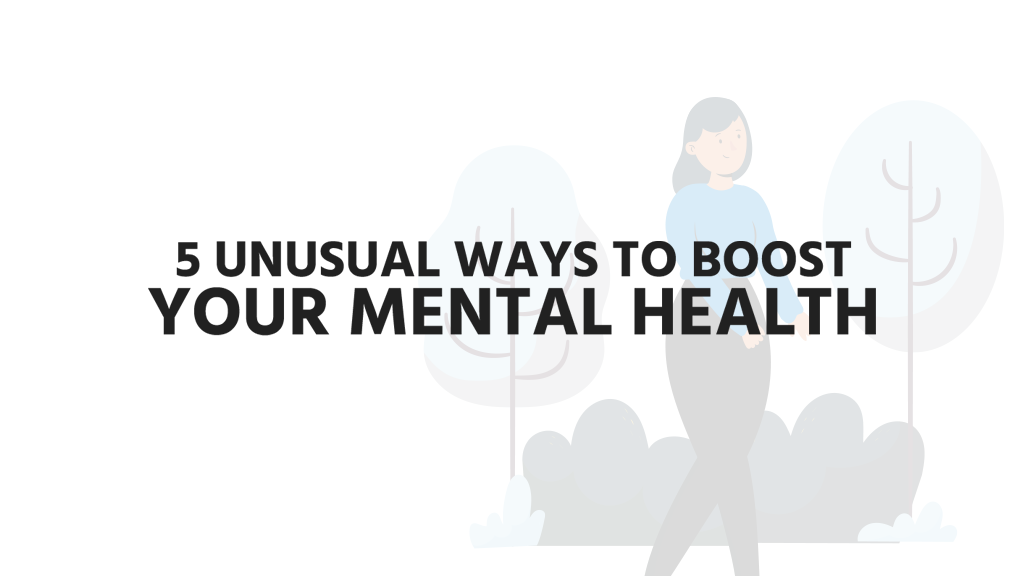 5 Unusual Ways To Boost Your Mental Health