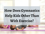 How Does Gymnastics Help Kids Other Than With Exercise?