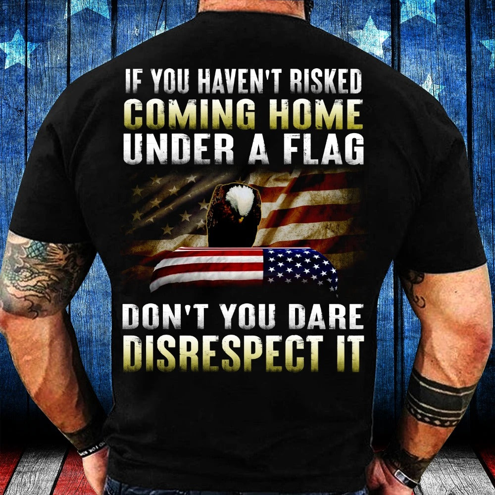 If You Haven't Risked Coming Home Under A Flag Don't You Dare Disrespect It T-Shirt